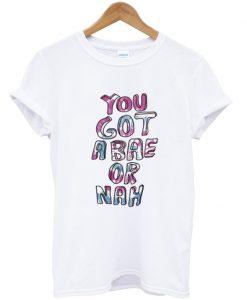you got a bae or nah t shirt