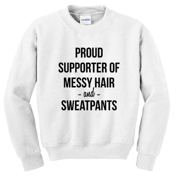 proud supporter of messy hair and sweatpants sweater