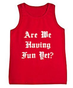are we having fun yet tanktop