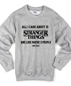 all i care about is stranger things and like maybe 3 people and food sweatshirt