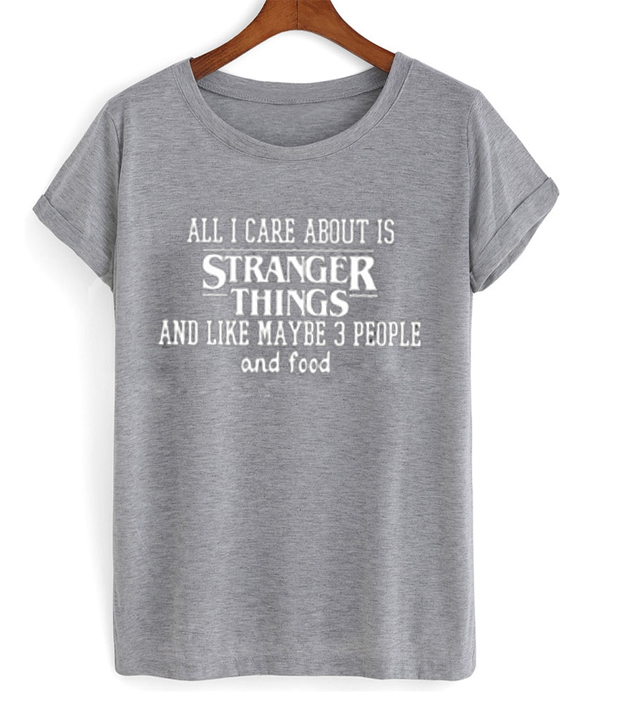 all i care about is stranger things and like maybe 3 people and food tshirt