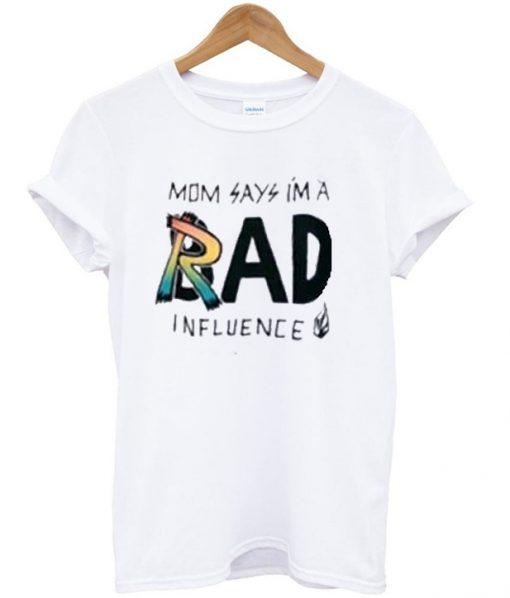 mom says im a rad influence t-shirt