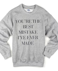 you're the best mistake i've never made sweatshirt