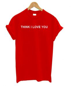 think i love you t-shirt