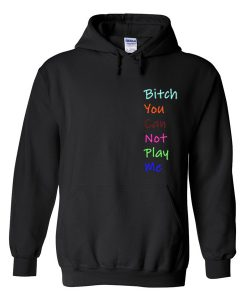bitch you can not play me hoodie