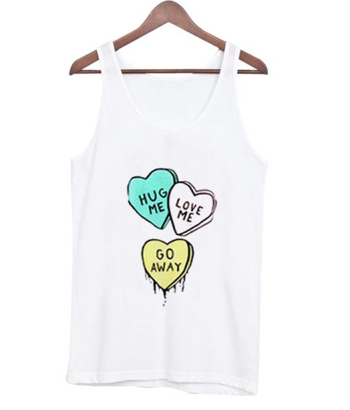 hug me love me go away tank top