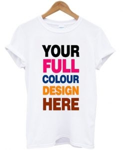 your full colour design here t-shirt