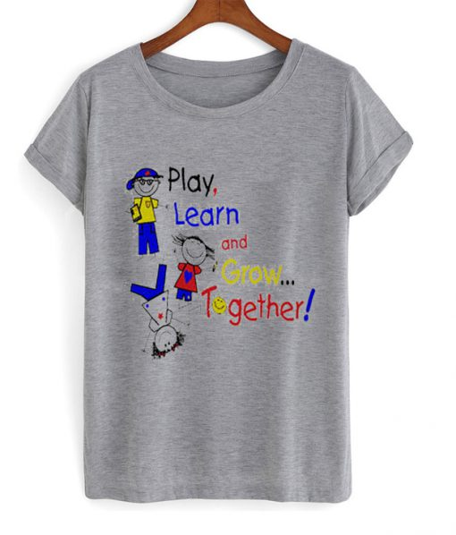 play learn and grow together t-shirt