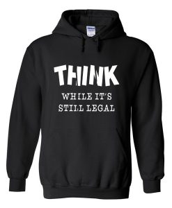 think while it's still legal hoodie