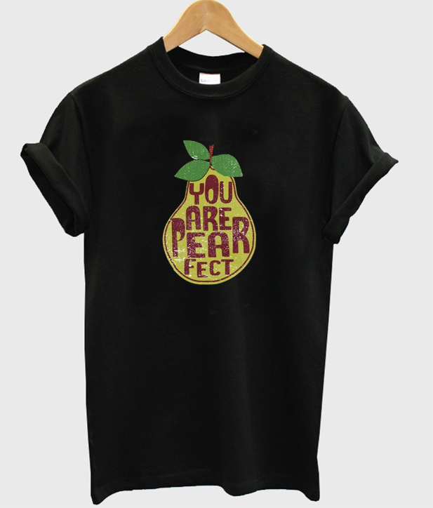 you are pearfect t-shirt