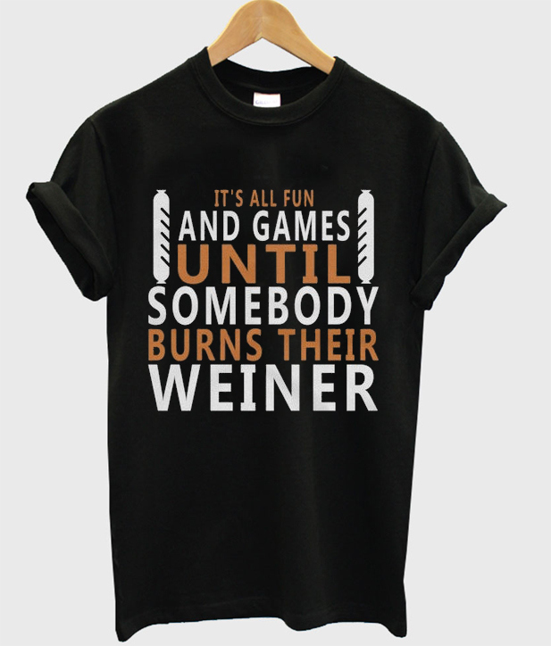 it's all fun and games until somebody burns their weiner t-shirt