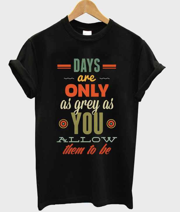 days are only as grey as you t-shirt
