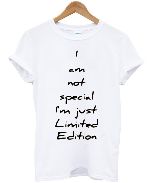 i am not special i'm just limited edition t-shirt