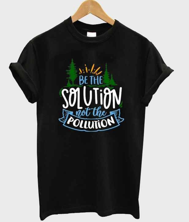 be the solution not the pollution t-shirt